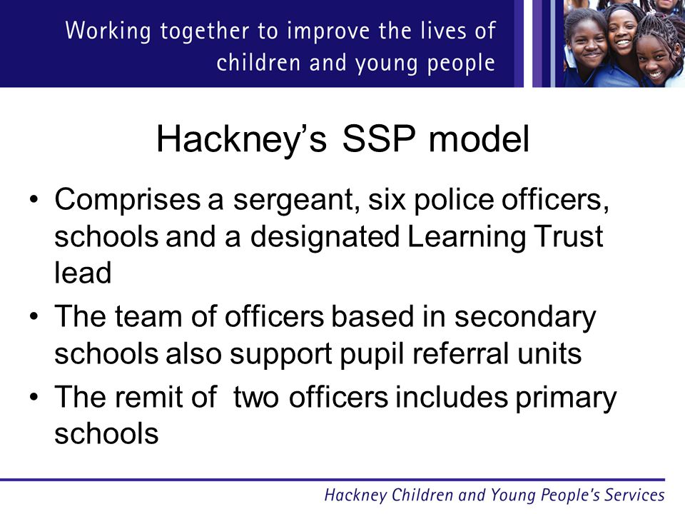 Hackney's SSP model Comprises a sergeant, six police officers, schools and a designated Learning Trust lead The team of officers based in secondary schools also support pupil referral units The remit of two officers includes primary schools