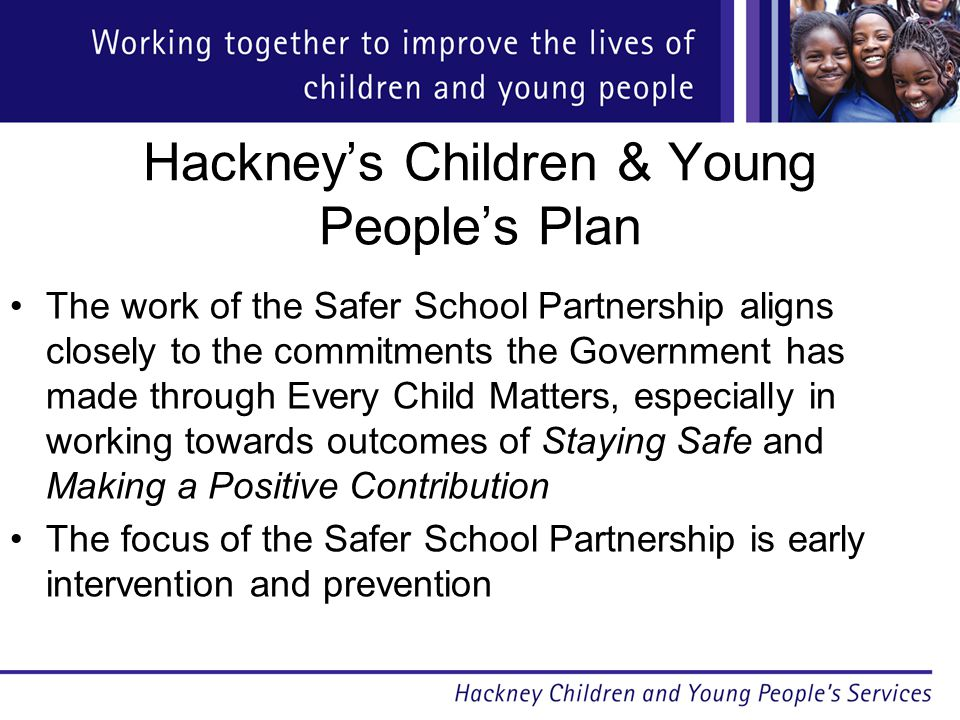 Hackney's Children & Young People's Plan The work of the Safer School Partnership aligns closely to the commitments the Government has made through Every Child Matters, especially in working towards outcomes of Staying Safe and Making a Positive Contribution The focus of the Safer School Partnership is early intervention and prevention