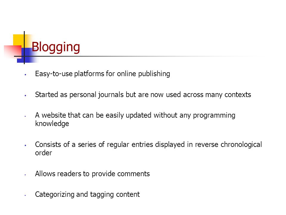 Blogging  Easy-to-use platforms for online publishing  Started as personal journals but are now used across many contexts A website that can be easily updated without any programming knowledge  Consists of a series of regular entries displayed in reverse chronological order Allows readers to provide comments Categorizing and tagging content