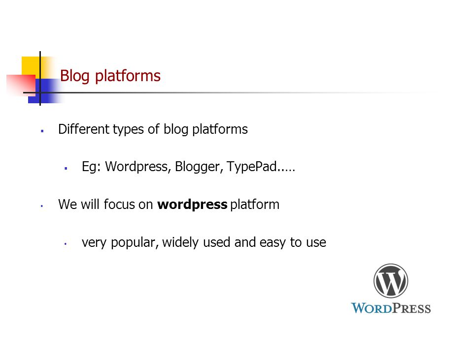 Blog platforms  Different types of blog platforms  Eg: Wordpress, Blogger, TypePad..… We will focus on wordpress platform very popular, widely used and easy to use