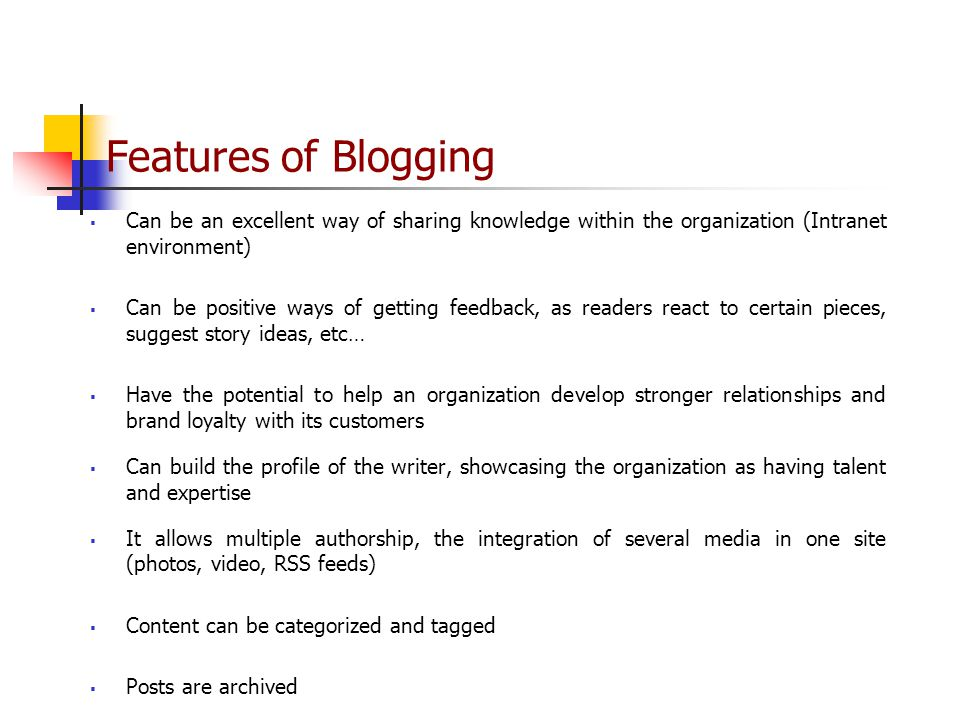Features of Blogging  Can be an excellent way of sharing knowledge within the organization (Intranet environment)  Can be positive ways of getting feedback, as readers react to certain pieces, suggest story ideas, etc…  Have the potential to help an organization develop stronger relationships and brand loyalty with its customers  Can build the profile of the writer, showcasing the organization as having talent and expertise  It allows multiple authorship, the integration of several media in one site (photos, video, RSS feeds)  Content can be categorized and tagged  Posts are archived