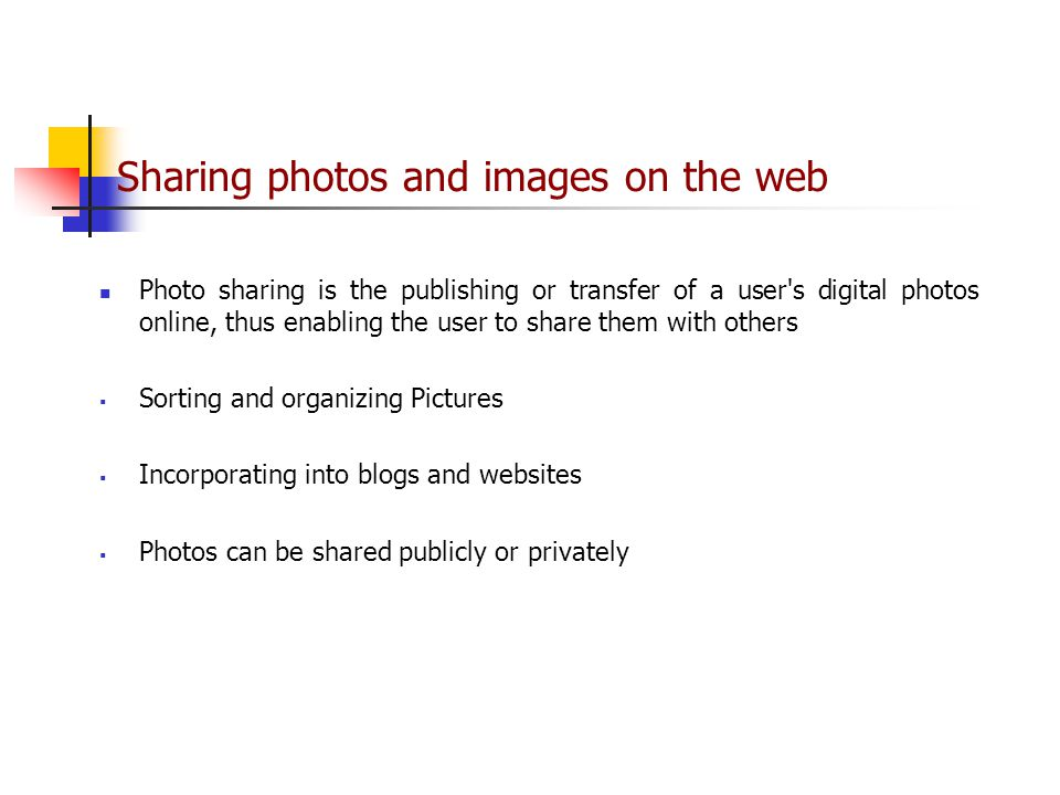 Sharing photos and images on the web Photo sharing is the publishing or transfer of a user s digital photos online, thus enabling the user to share them with others  Sorting and organizing Pictures  Incorporating into blogs and websites  Photos can be shared publicly or privately