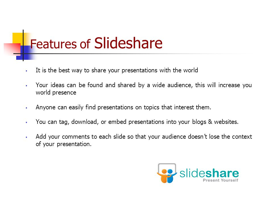 Features of Slideshare  It is the best way to share your presentations with the world  Your ideas can be found and shared by a wide audience, this will increase you world presence  Anyone can easily find presentations on topics that interest them.