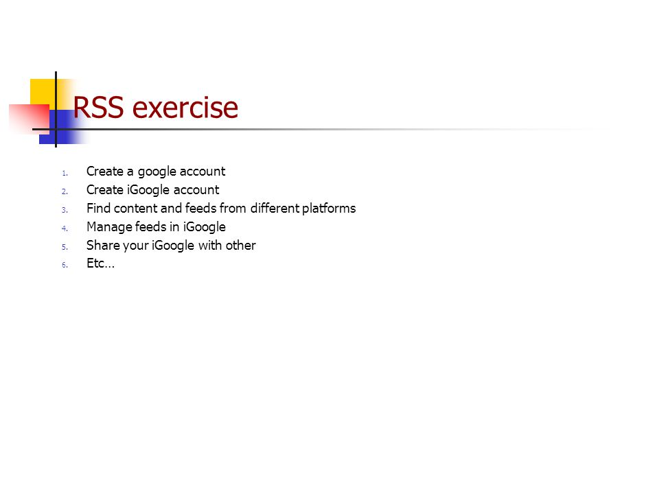 RSS exercise 1. Create a google account 2. Create iGoogle account 3.
