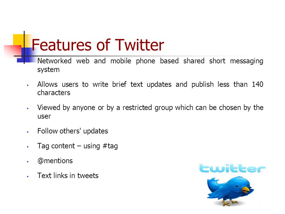 Features of Twitter  Networked web and mobile phone based shared short messaging system  Allows users to write brief text updates and publish less than 140 characters  Viewed by anyone or by a restricted group which can be chosen by the user  Follow others updates  Tag content – using #tag  Text links in tweets