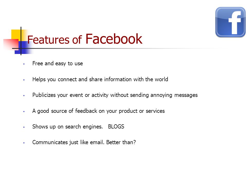 Features of Facebook  Free and easy to use  Helps you connect and share information with the world  Publicizes your event or activity without sending annoying messages  A good source of feedback on your product or services  Shows up on search engines.