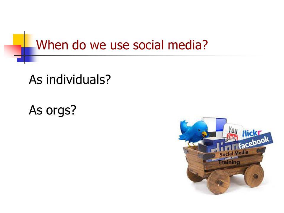 As individuals? As orgs? When do we use social media?