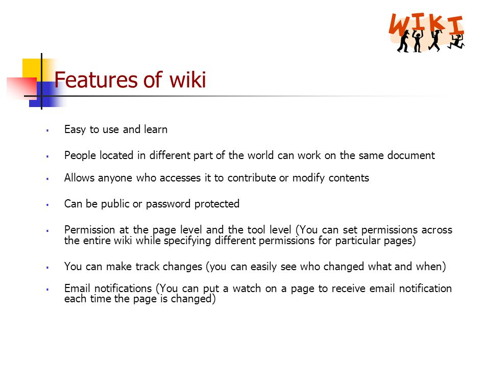 Features of wiki  Easy to use and learn  People located in different part of the world can work on the same document  Allows anyone who accesses it to contribute or modify contents  Can be public or password protected  Permission at the page level and the tool level (You can set permissions across the entire wiki while specifying different permissions for particular pages)  You can make track changes (you can easily see who changed what and when)   notifications (You can put a watch on a page to receive  notification each time the page is changed)