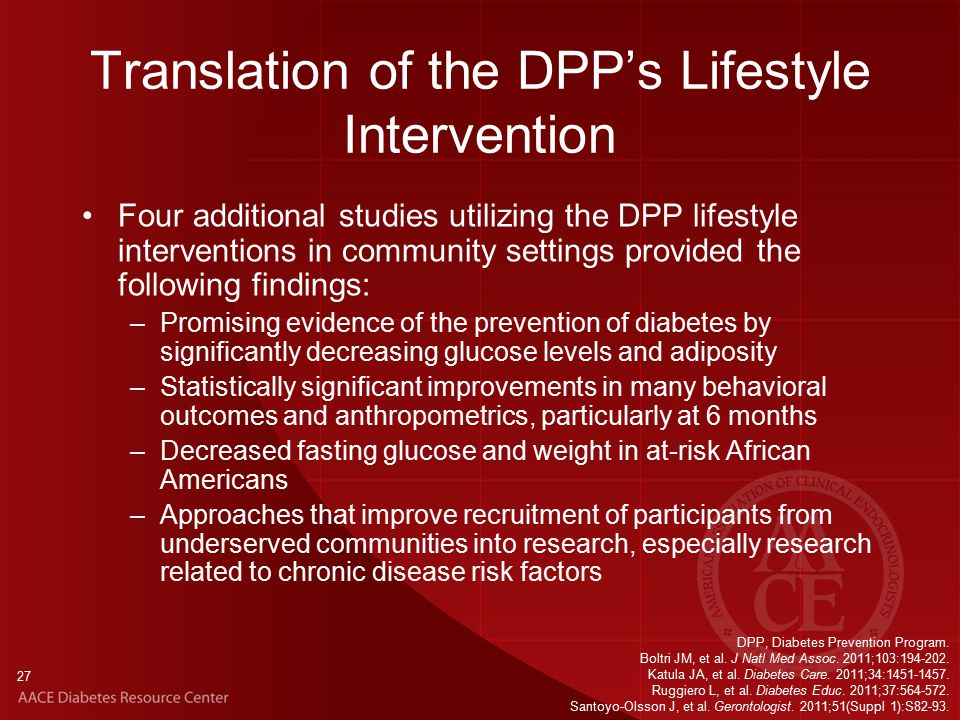 27 Translation of the DPP's Lifestyle Intervention Four additional studies utilizing the DPP lifestyle interventions in community settings provided the following findings: –Promising evidence of the prevention of diabetes by significantly decreasing glucose levels and adiposity –Statistically significant improvements in many behavioral outcomes and anthropometrics, particularly at 6 months –Decreased fasting glucose and weight in at-risk African Americans –Approaches that improve recruitment of participants from underserved communities into research, especially research related to chronic disease risk factors DPP, Diabetes Prevention Program.