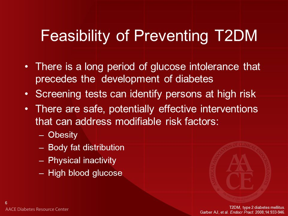 6 There is a long period of glucose intolerance that precedes the development of diabetes Screening tests can identify persons at high risk There are safe, potentially effective interventions that can address modifiable risk factors: –Obesity –Body fat distribution –Physical inactivity –High blood glucose T2DM, type 2 diabetes mellitus.