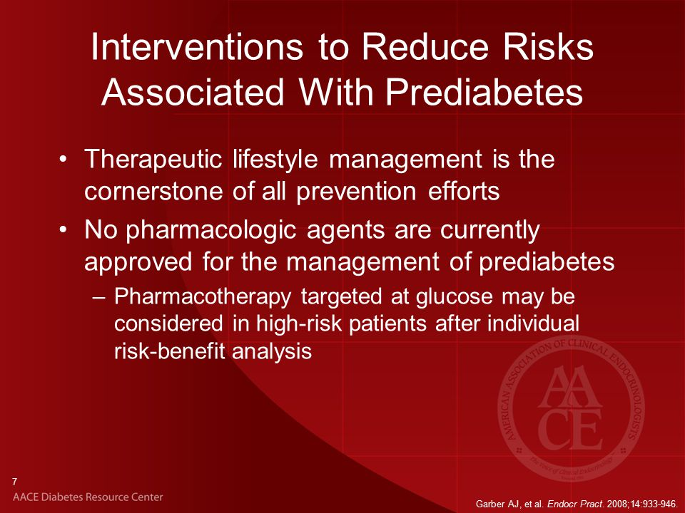 7 Interventions to Reduce Risks Associated With Prediabetes Therapeutic lifestyle management is the cornerstone of all prevention efforts No pharmacologic agents are currently approved for the management of prediabetes –Pharmacotherapy targeted at glucose may be considered in high-risk patients after individual risk-benefit analysis Garber AJ, et al.