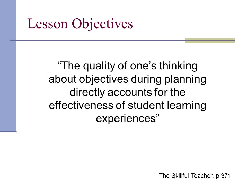The quality of one's thinking about objectives during planning directly accounts for the effectiveness of student learning experiences Lesson Objectives The Skillful Teacher, p.371