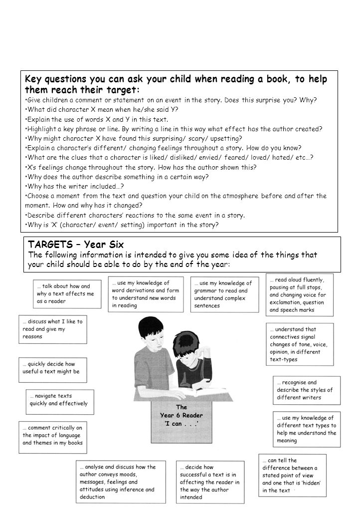 TARGETS – Year Six The following information is intended to give you some idea of the things that your child should be able to do by the end of the year: Key questions you can ask your child when reading a book, to help them reach their target: Give children a comment or statement on an event in the story.