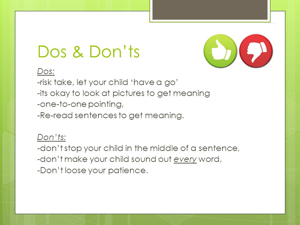 Dos & Don'ts Dos: -risk take, let your child 'have a go' -its okay to look at pictures to get meaning -one-to-one pointing, -Re-read sentences to get meaning.