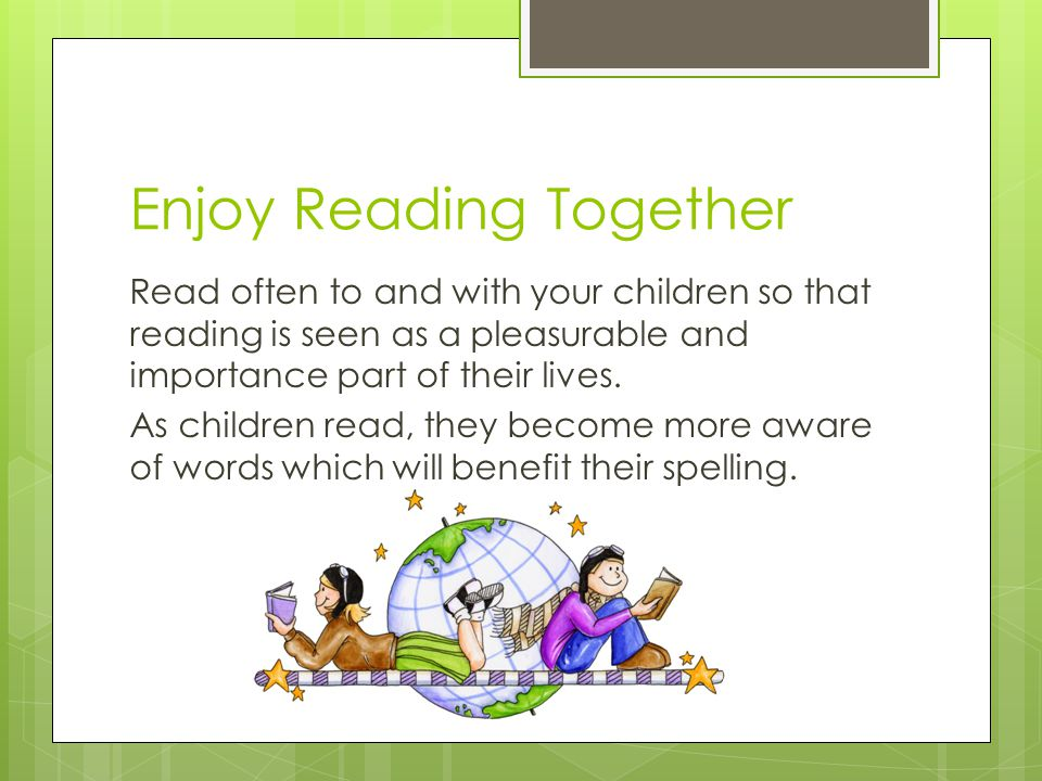 Enjoy Reading Together Read often to and with your children so that reading is seen as a pleasurable and importance part of their lives.
