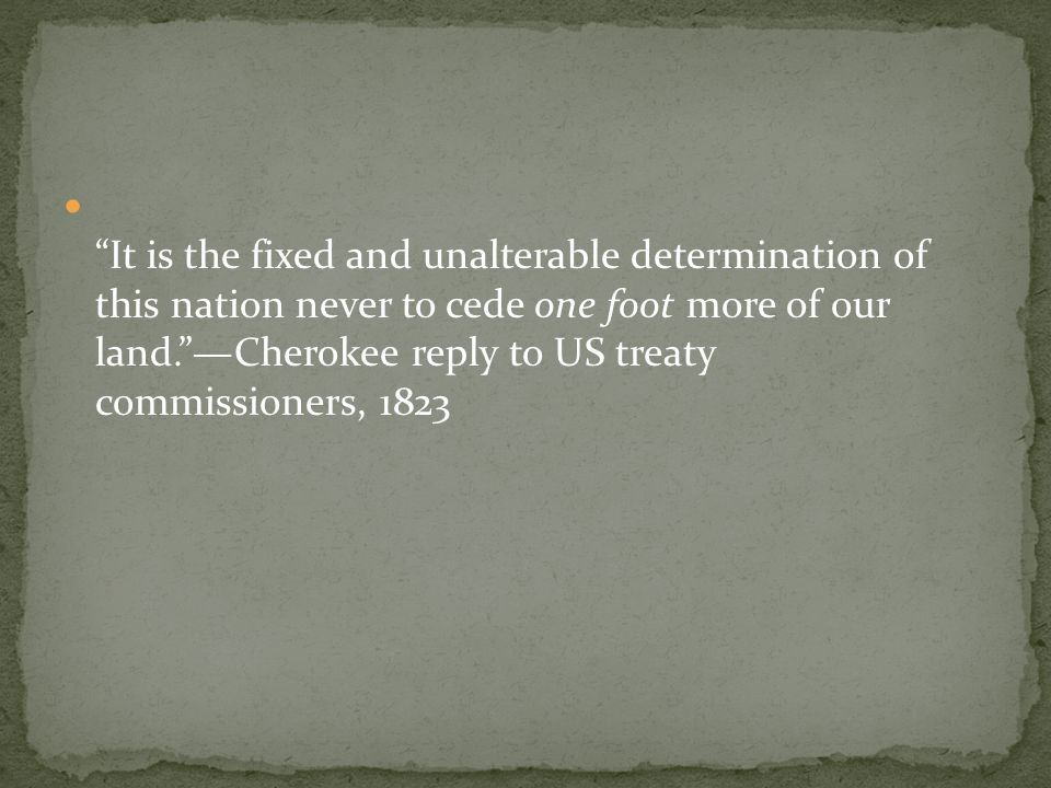 It is the fixed and unalterable determination of this nation never to cede one foot more of our land. —Cherokee reply to US treaty commissioners, 1823