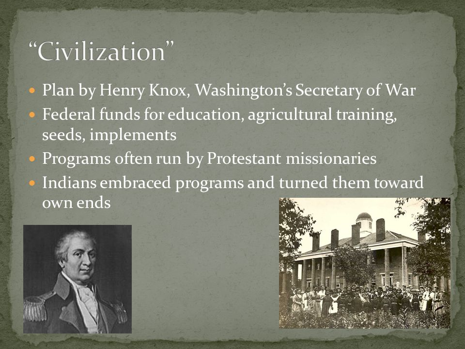 Plan by Henry Knox, Washington's Secretary of War Federal funds for education, agricultural training, seeds, implements Programs often run by Protestant missionaries Indians embraced programs and turned them toward own ends