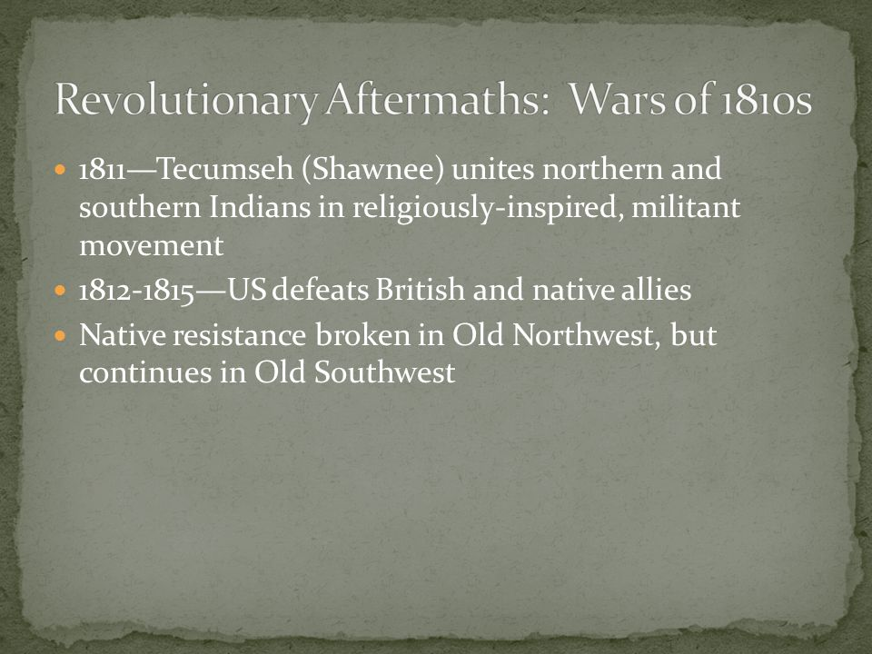 1811—Tecumseh (Shawnee) unites northern and southern Indians in religiously-inspired, militant movement 1812-1815—US defeats British and native allies Native resistance broken in Old Northwest, but continues in Old Southwest