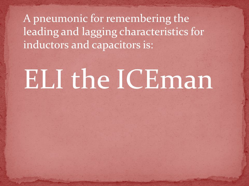 ELI the ICEman A pneumonic for remembering the leading and lagging characteristics for inductors and capacitors is: