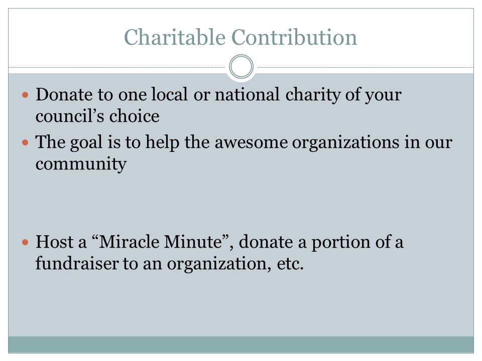 Charitable Contribution Donate to one local or national charity of your council's choice The goal is to help the awesome organizations in our community Host a Miracle Minute , donate a portion of a fundraiser to an organization, etc.