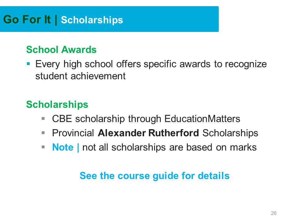 Go For It | Scholarships School Awards  Every high school offers specific awards to recognize student achievement Scholarships  CBE scholarship through EducationMatters  Provincial Alexander Rutherford Scholarships  Note | not all scholarships are based on marks See the course guide for details 26
