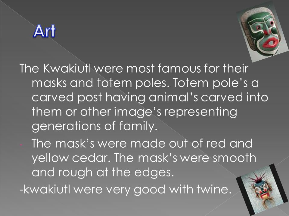 The Kwakiutl were most famous for their masks and totem poles.