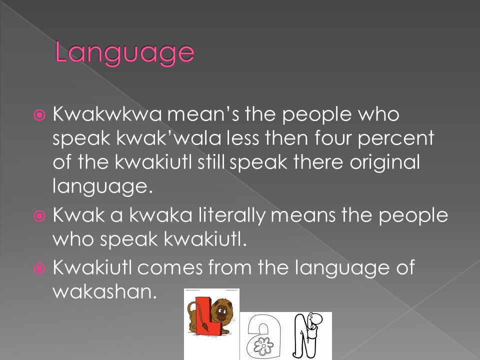  Kwakwkwa mean's the people who speak kwak'wala less then four percent of the kwakiutl still speak there original language.