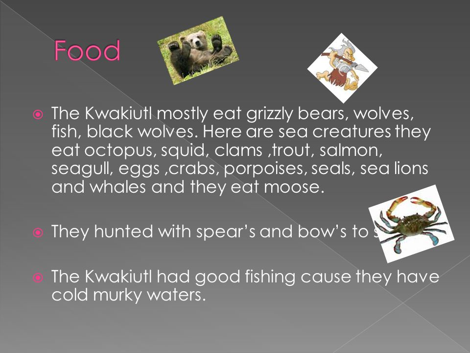  The Kwakiutl mostly eat grizzly bears, wolves, fish, black wolves.
