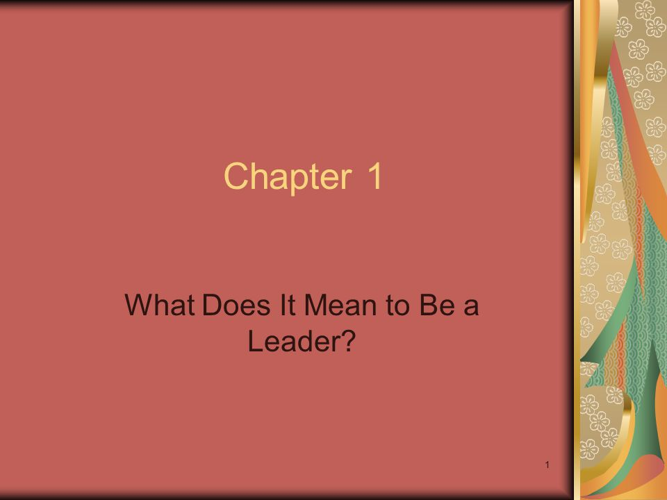 1 Chapter 1 What Does It Mean to Be a Leader?