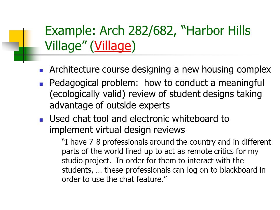 Example: Arch 282/682, Harbor Hills Village (Village)Village Architecture course designing a new housing complex Pedagogical problem: how to conduct a meaningful (ecologically valid) review of student designs taking advantage of outside experts Used chat tool and electronic whiteboard to implement virtual design reviews I have 7-8 professionals around the country and in different parts of the world lined up to act as remote critics for my studio project.