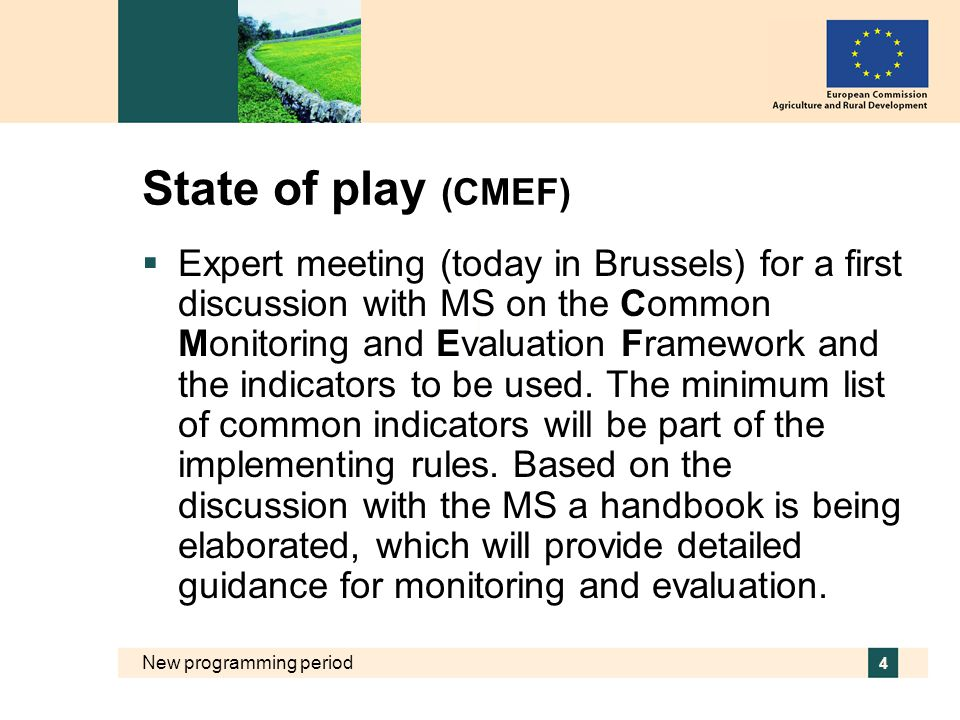 New programming period 4 State of play (CMEF)  Expert meeting (today in Brussels) for a first discussion with MS on the Common Monitoring and Evaluation Framework and the indicators to be used.
