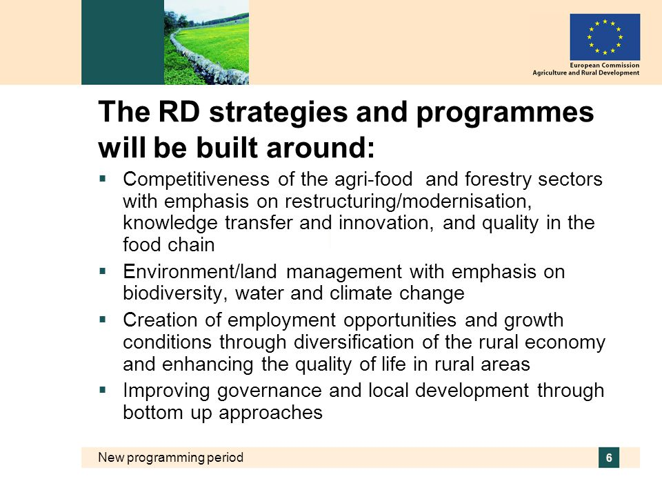 New programming period 6 The RD strategies and programmes will be built around:  Competitiveness of the agri-food and forestry sectors with emphasis on restructuring/modernisation, knowledge transfer and innovation, and quality in the food chain  Environment/land management with emphasis on biodiversity, water and climate change  Creation of employment opportunities and growth conditions through diversification of the rural economy and enhancing the quality of life in rural areas  Improving governance and local development through bottom up approaches