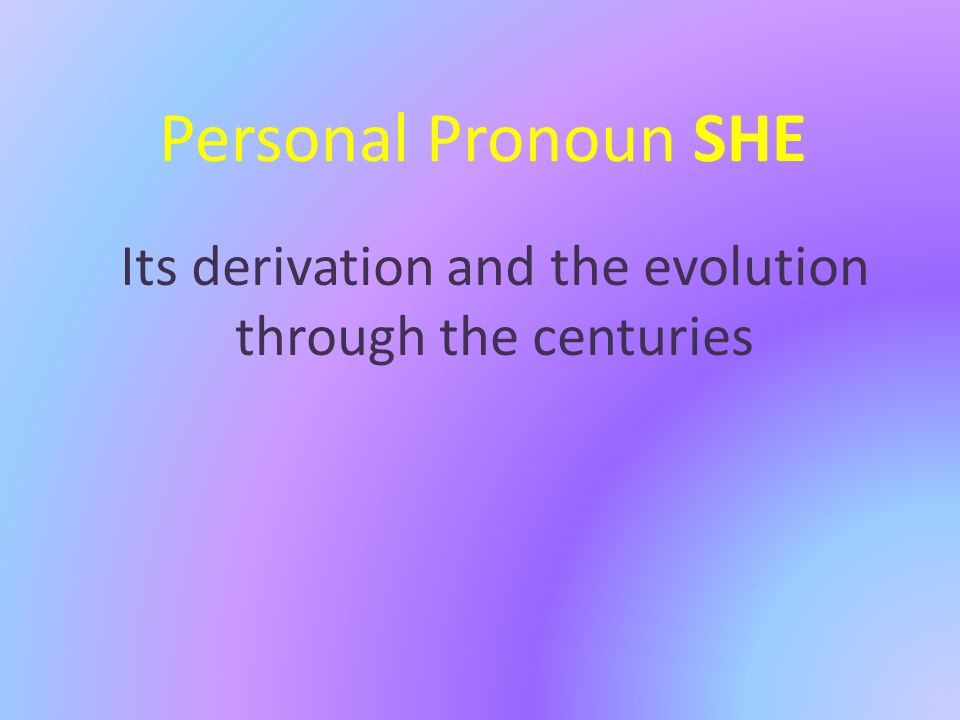 Personal Pronoun SHE Its derivation and the evolution through the centuries