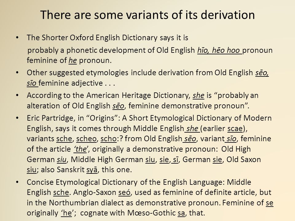 There are some variants of its derivation The Shorter Oxford English Dictionary says it is probably a phonetic development of Old English hīo, hēo hoo pronoun feminine of he pronoun.