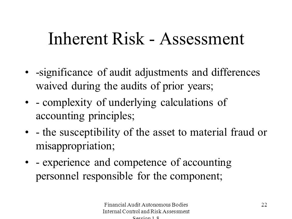 Financial Audit Autonomous Bodies Internal Control and Risk Assessment Session Inherent Risk - Assessment -significance of audit adjustments and differences waived during the audits of prior years; - complexity of underlying calculations of accounting principles; - the susceptibility of the asset to material fraud or misappropriation; - experience and competence of accounting personnel responsible for the component;