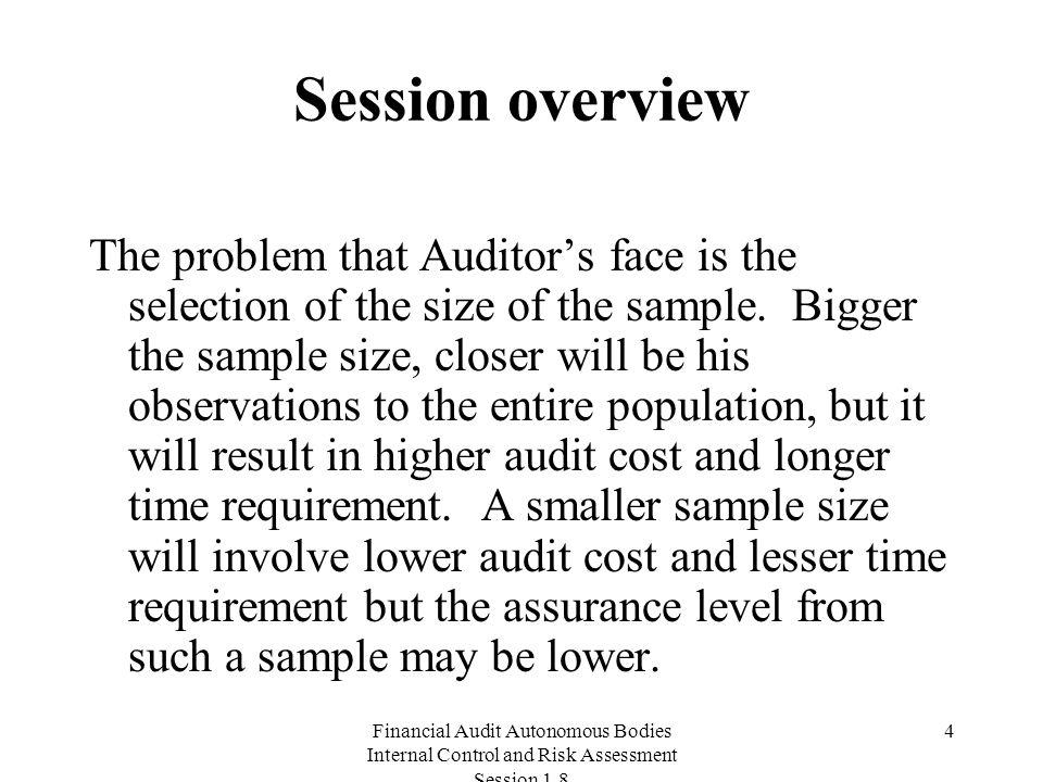 Financial Audit Autonomous Bodies Internal Control and Risk Assessment Session Session overview The problem that Auditor's face is the selection of the size of the sample.