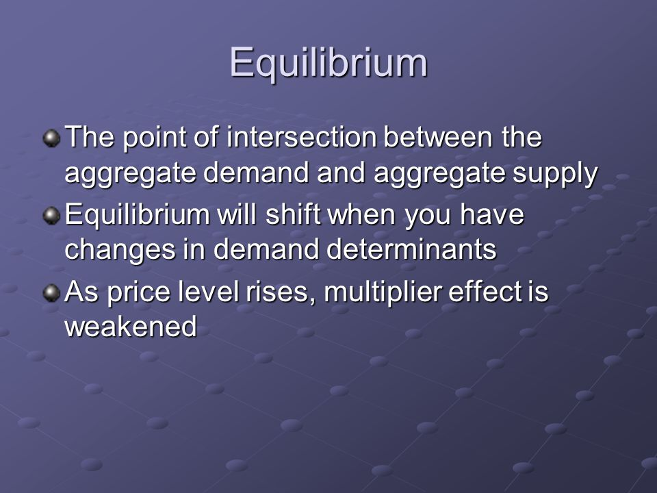 Equilibrium The point of intersection between the aggregate demand and aggregate supply Equilibrium will shift when you have changes in demand determinants As price level rises, multiplier effect is weakened
