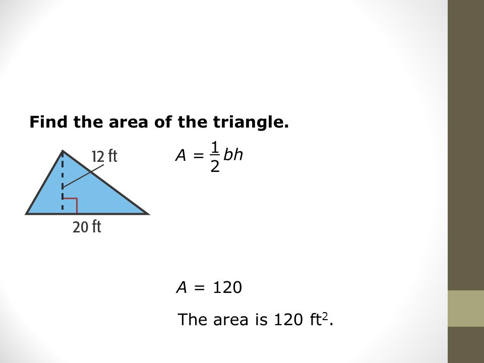 Find the area of the triangle. A = 1212 bh A = 120 The area is 120 ft 2.