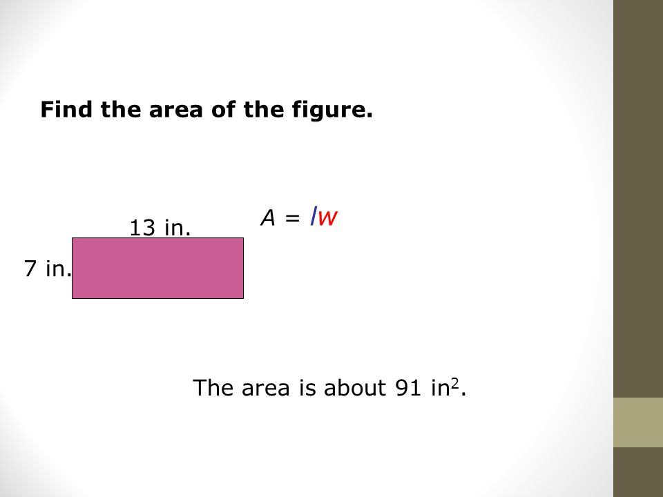 Find the area of the figure. A = lw The area is about 91 in in. 7 in.