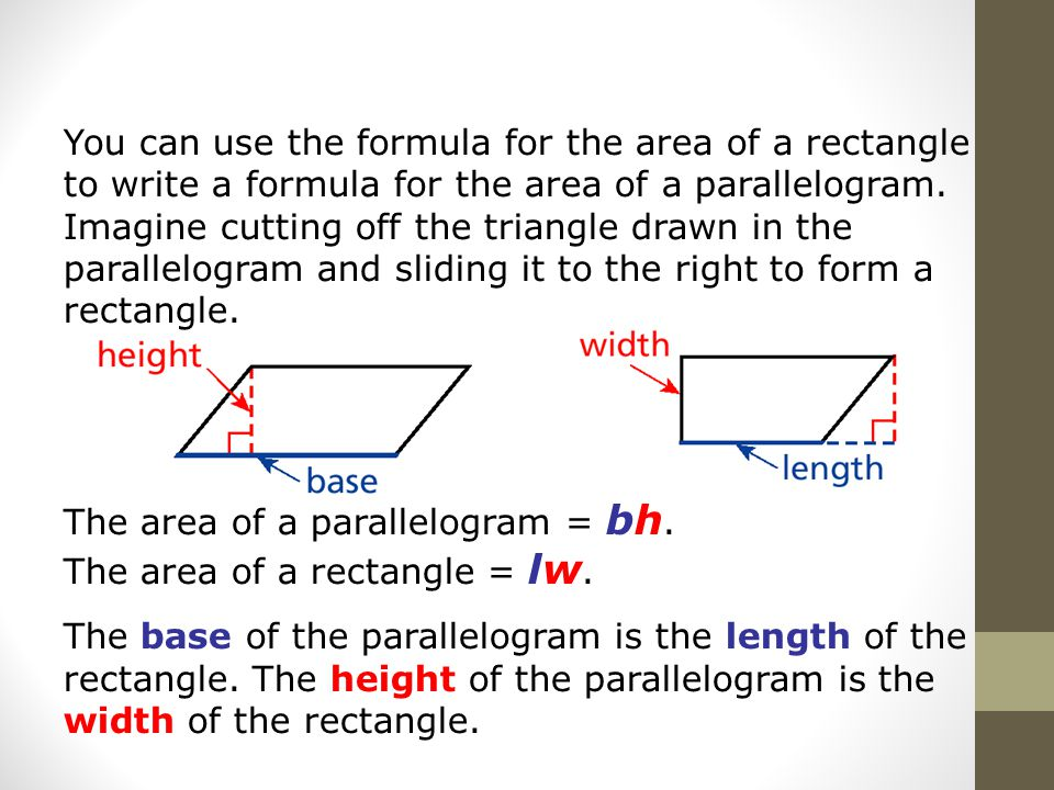 You can use the formula for the area of a rectangle to write a formula for the area of a parallelogram.
