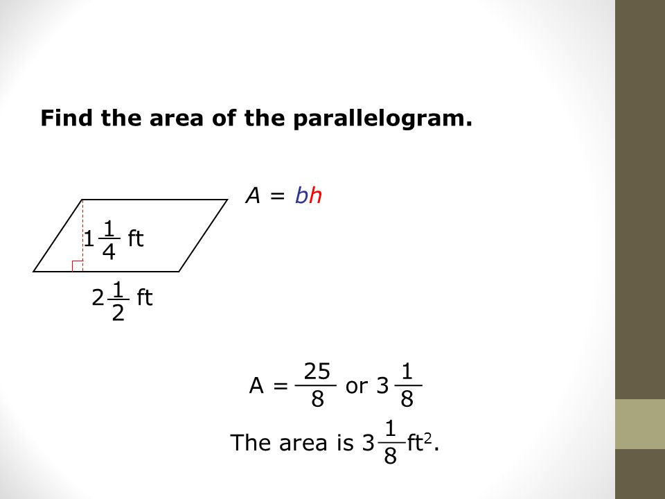 Find the area of the parallelogram. A = bh 2 ft 1 2 A = or ___ 1 8 __ The area is 3 ft 2.