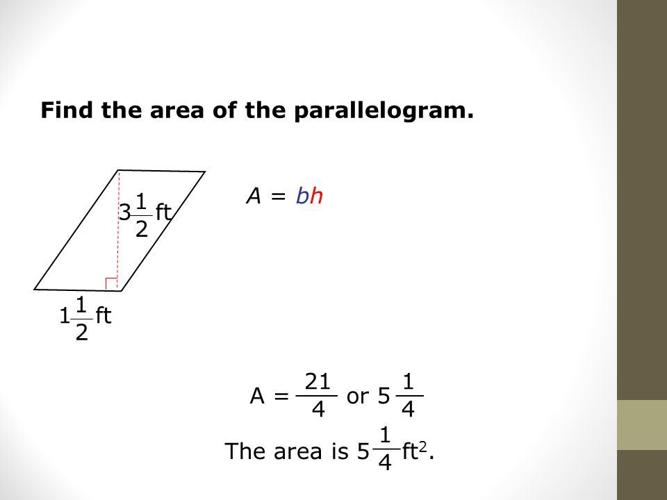 Find the area of the parallelogram. A = bh A = or ___ 1 4 __ The area is 5 ft 2.