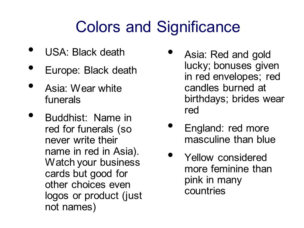 Colors and Significance USA: Black death Europe: Black death Asia: Wear white funerals Buddhist: Name in red for funerals (so never write their name in red in Asia).