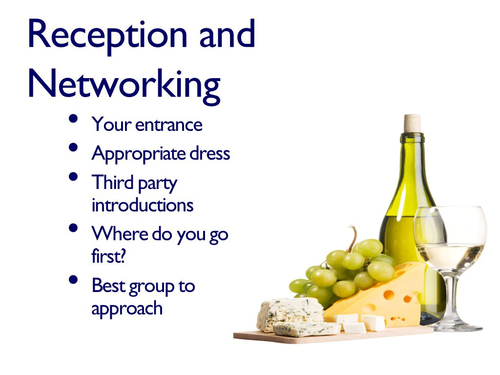 Reception and Networking Your entrance Appropriate dress Third party introductions Where do you go first.