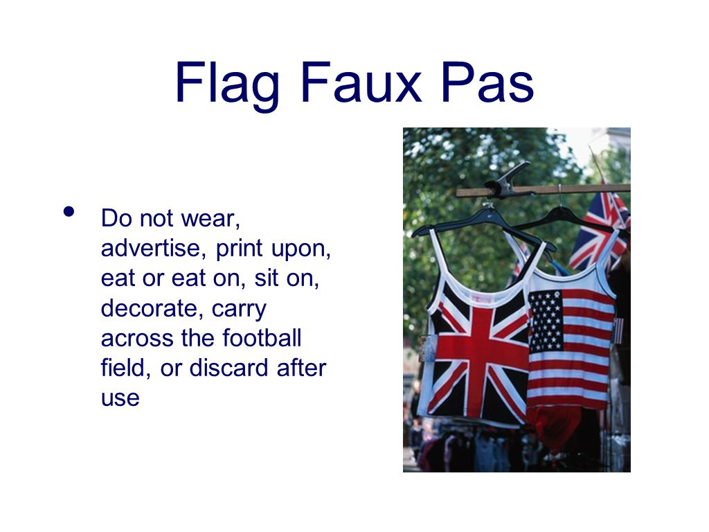 Flag Faux Pas Do not wear, advertise, print upon, eat or eat on, sit on, decorate, carry across the football field, or discard after use