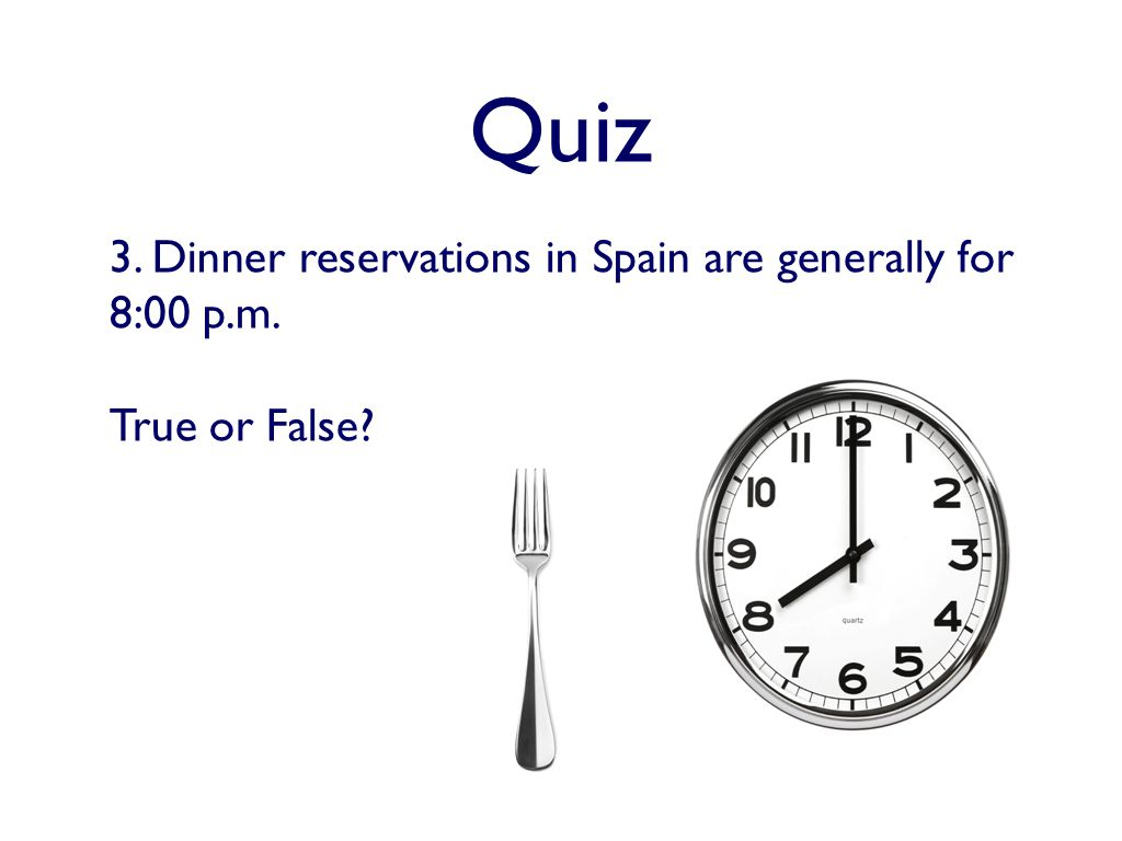 Quiz 3. Dinner reservations in Spain are generally for 8:00 p.m. True or False