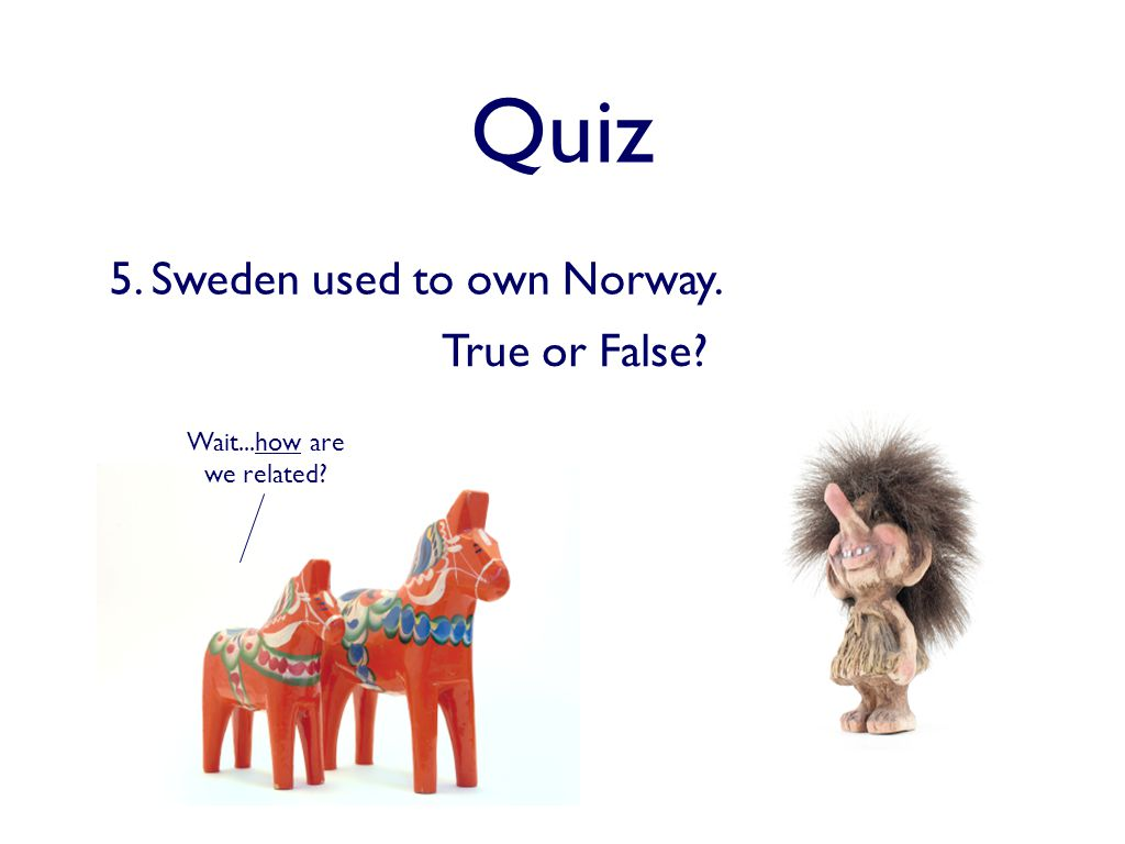 Quiz 5. Sweden used to own Norway. Wait...how are we related True or False