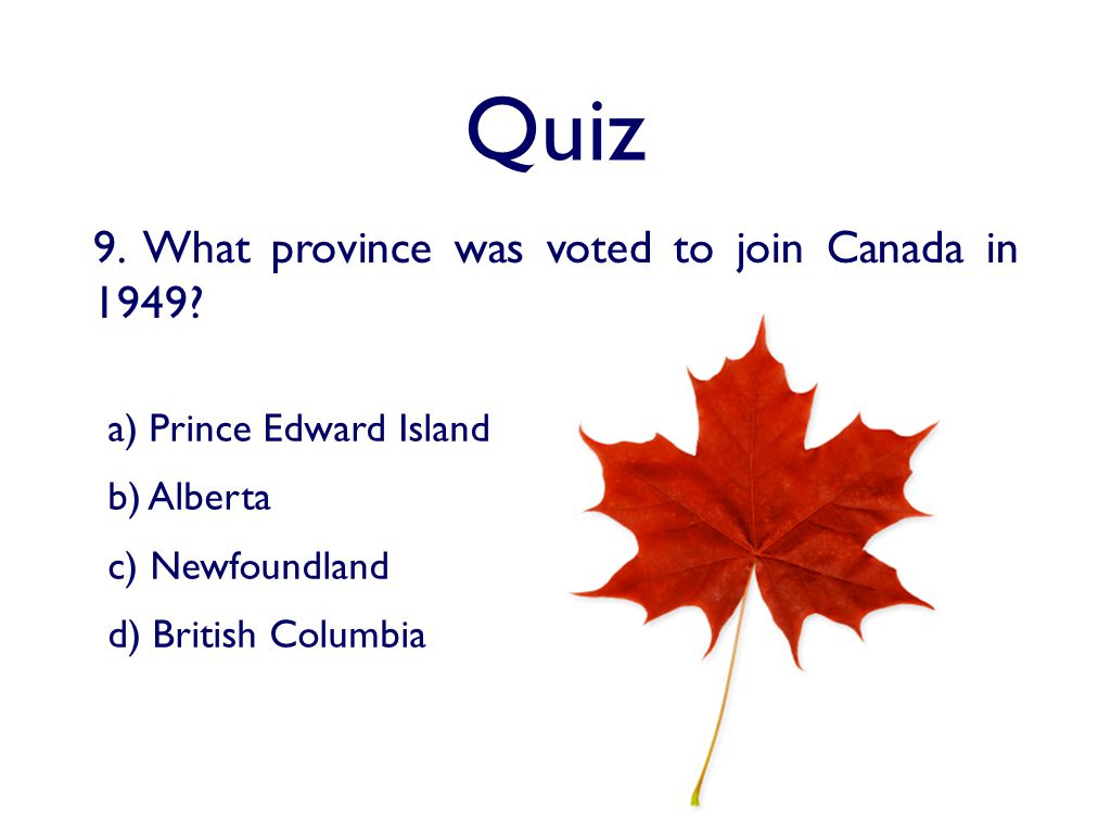 Quiz 9. What province was voted to join Canada in 1949.
