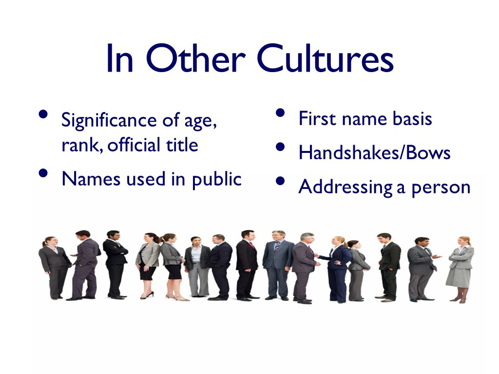 In Other Cultures Significance of age, rank, official title Names used in public First name basis Handshakes/Bows Addressing a person