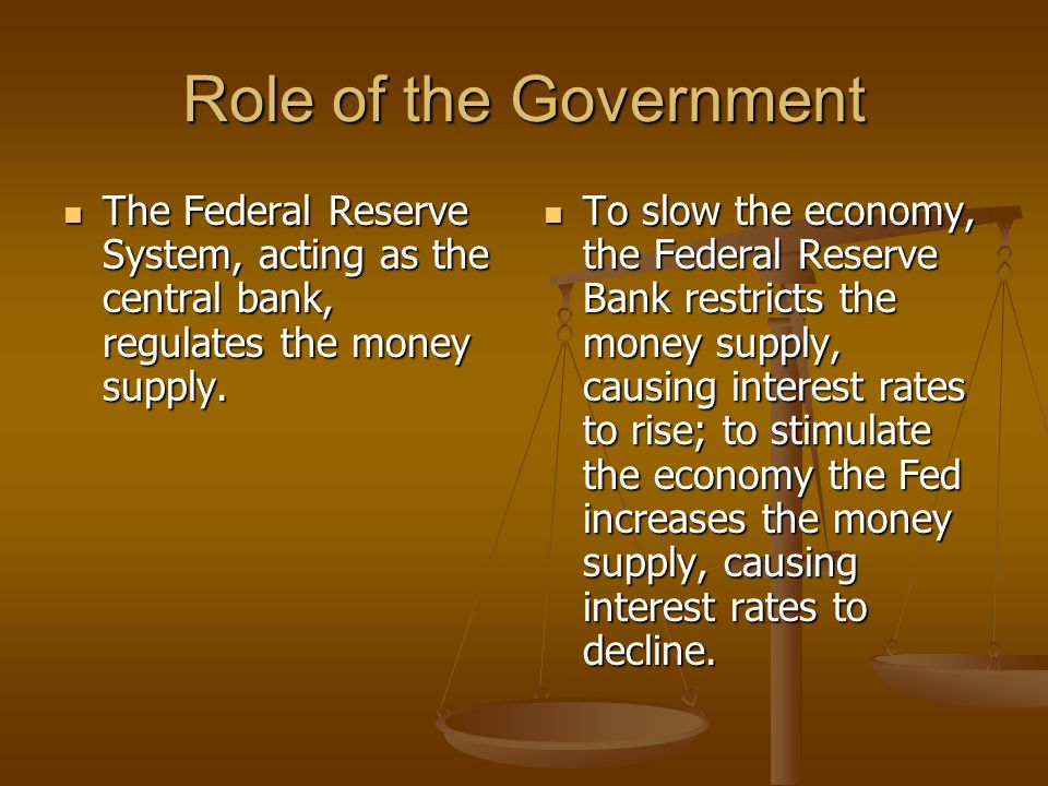 Role of the Government The Federal Reserve System, acting as the central bank, regulates the money supply.